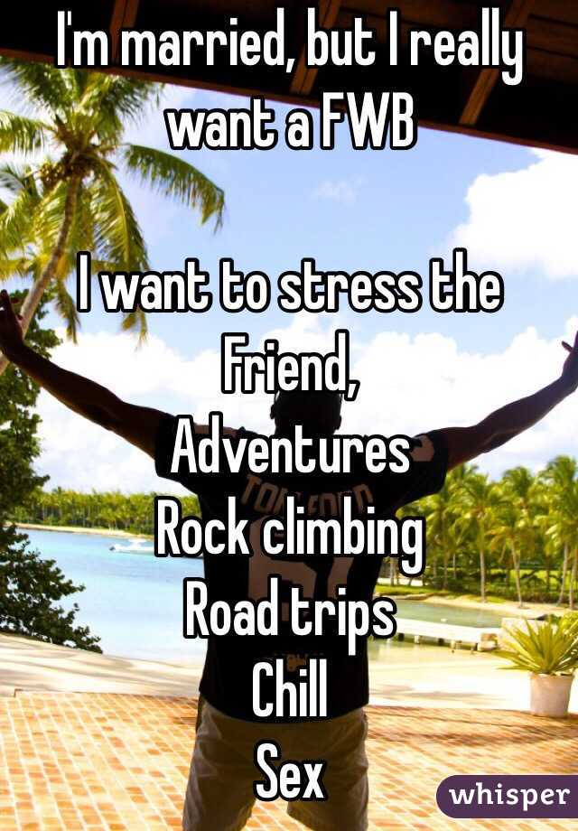 I'm married, but I really want a FWB   I want to stress the Friend,  Adventures Rock climbing  Road trips Chill  Sex