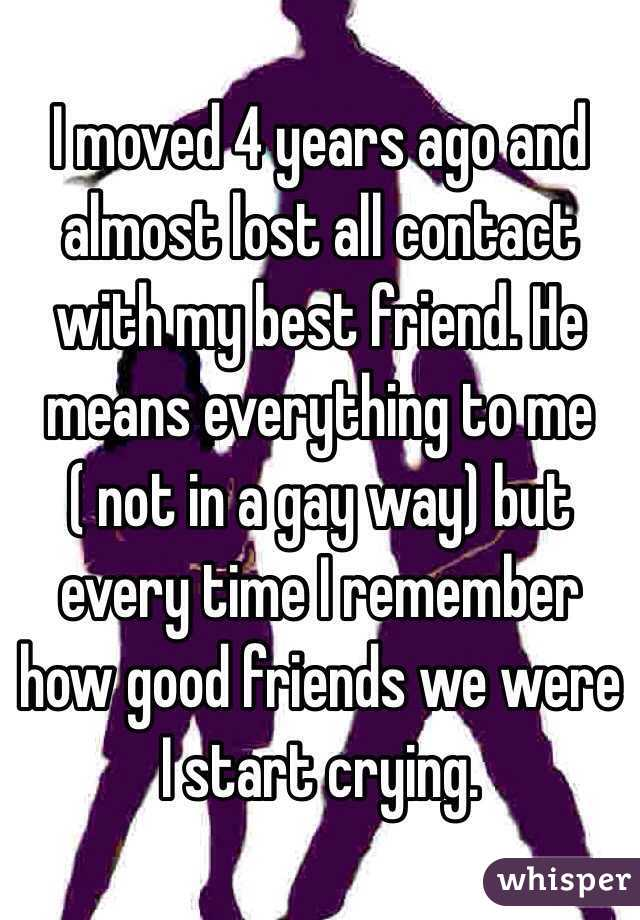 I moved 4 years ago and almost lost all contact with my best friend. He means everything to me ( not in a gay way) but every time I remember how good friends we were I start crying.