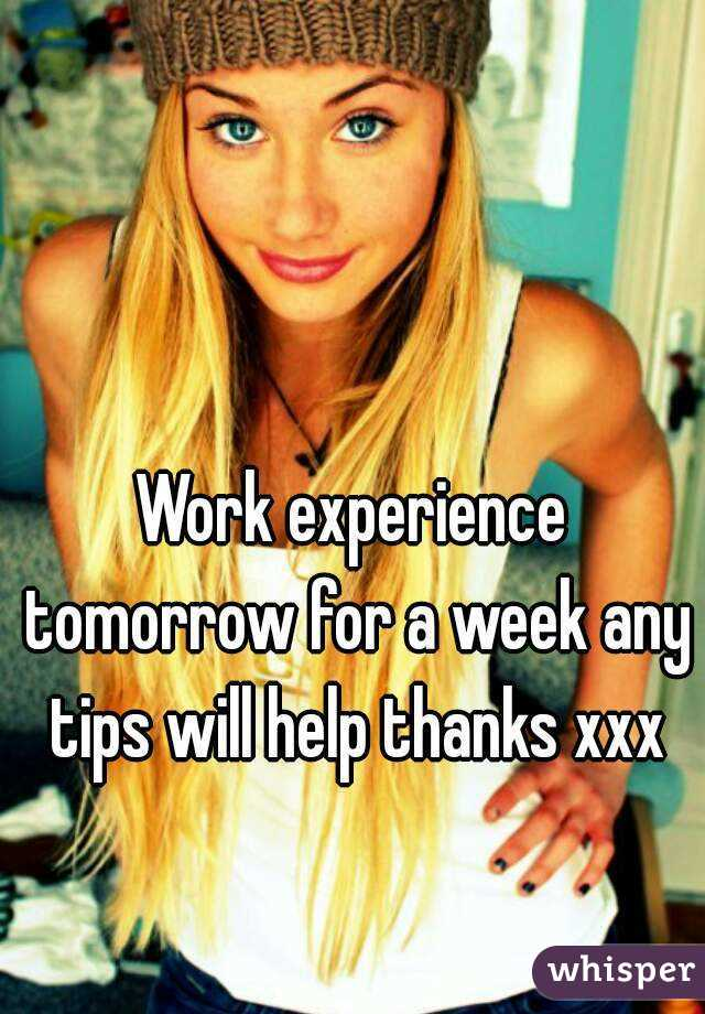 Work experience tomorrow for a week any tips will help thanks xxx