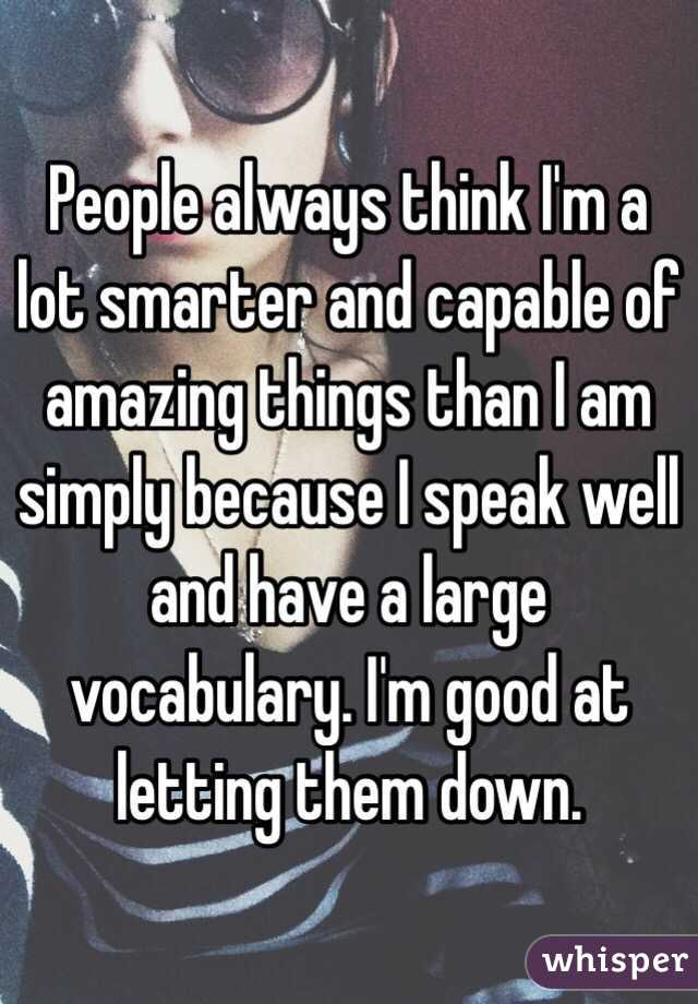 People always think I'm a lot smarter and capable of amazing things than I am simply because I speak well and have a large vocabulary. I'm good at letting them down.