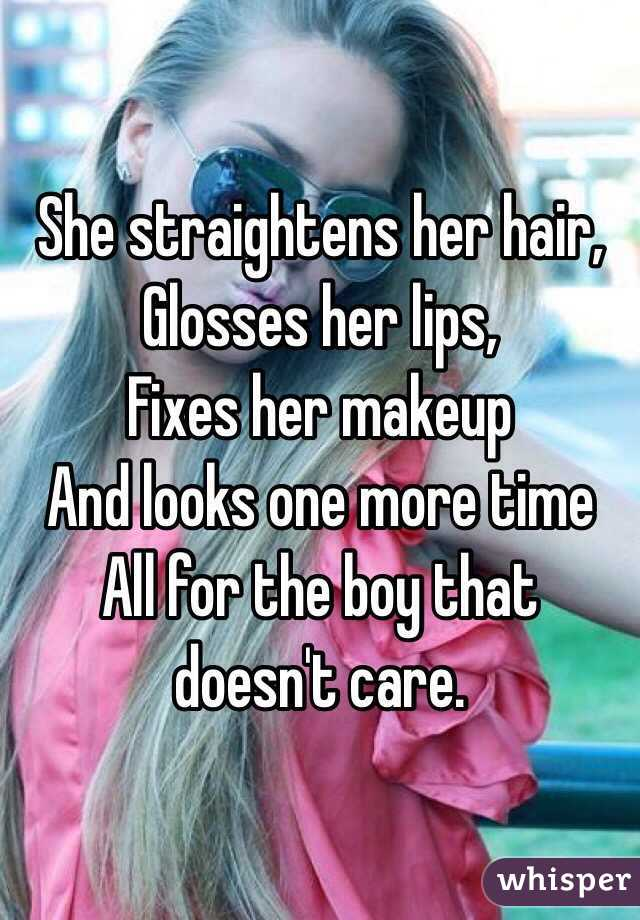 She straightens her hair, Glosses her lips, Fixes her makeup And looks one more time  All for the boy that doesn't care.
