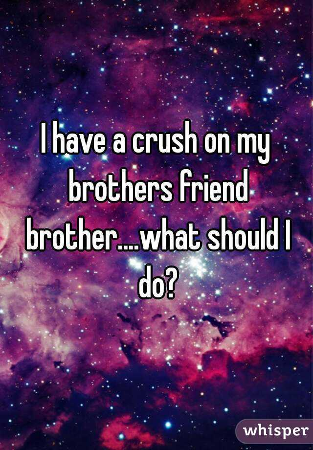 I have a crush on my brothers friend brother....what should I do?
