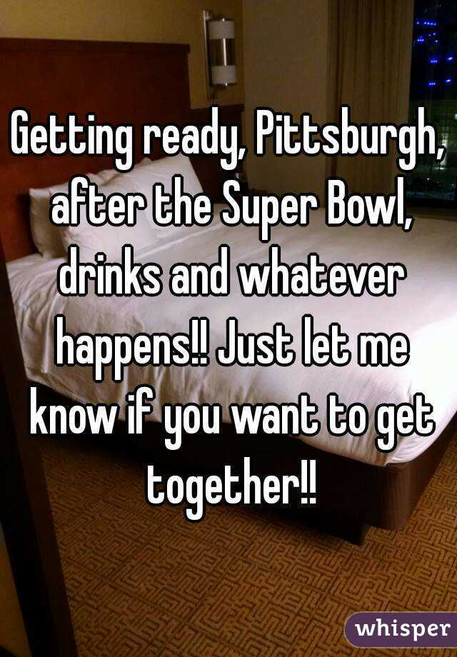 Getting ready, Pittsburgh, after the Super Bowl, drinks and whatever happens!! Just let me know if you want to get together!!