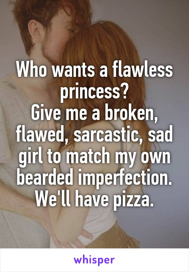 Who wants a flawless princess? Give me a broken, flawed, sarcastic, sad girl to match my own bearded imperfection. We'll have pizza.