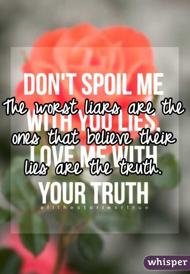 The worst liars are the ones that believe their lies are the truth.