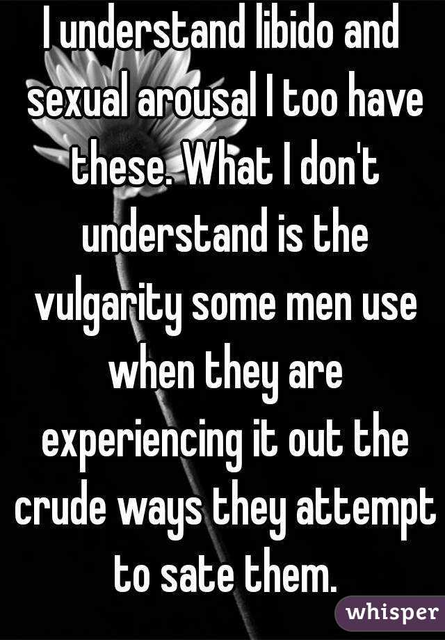I understand libido and sexual arousal I too have these. What I don't understand is the vulgarity some men use when they are experiencing it out the crude ways they attempt to sate them.