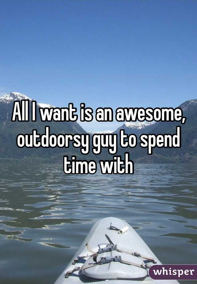 All I want is an awesome, outdoorsy guy to spend time with