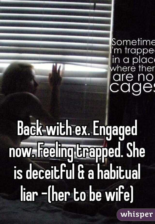 Back with ex. Engaged now. Feeling trapped. She is deceitful & a habitual liar -(her to be wife)