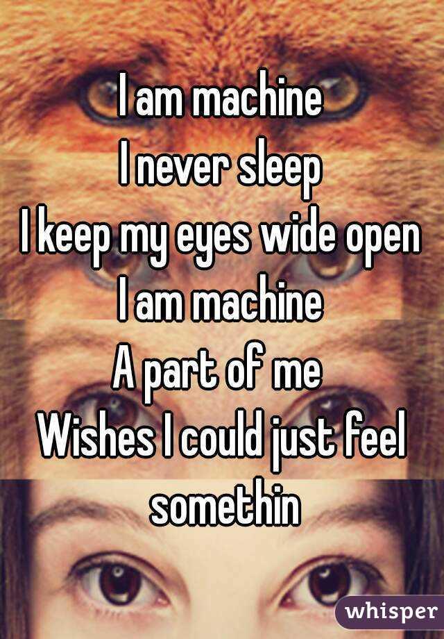 I am machine I never sleep I keep my eyes wide open I am machine A part of me  Wishes I could just feel somethin