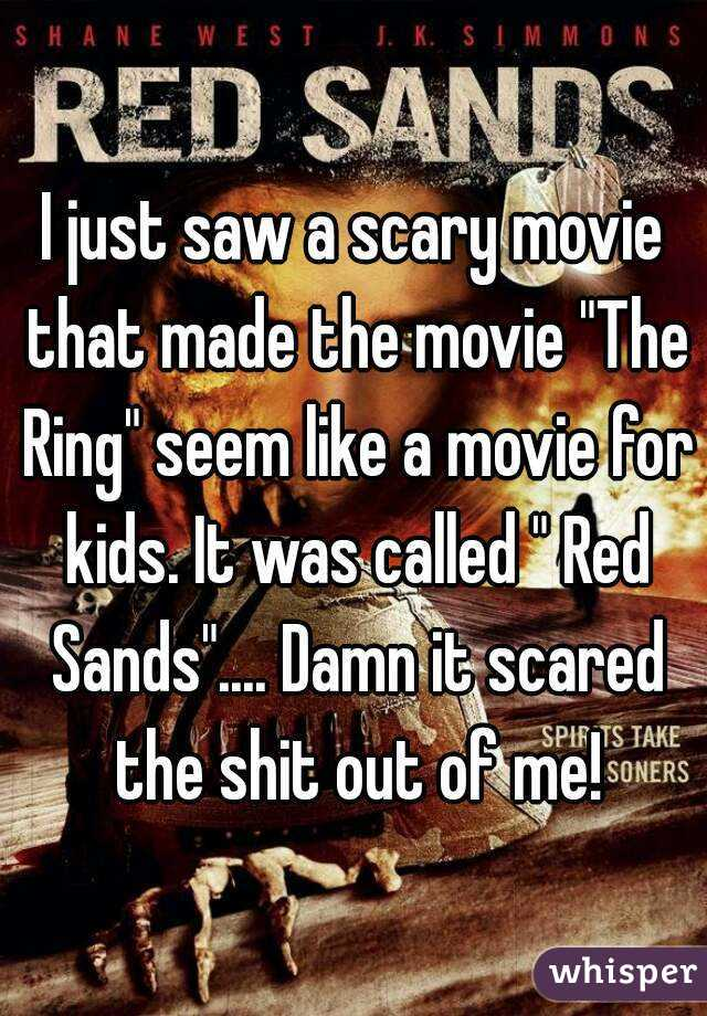 "I just saw a scary movie that made the movie ""The Ring"" seem like a movie for kids. It was called "" Red Sands"".... Damn it scared the shit out of me!"