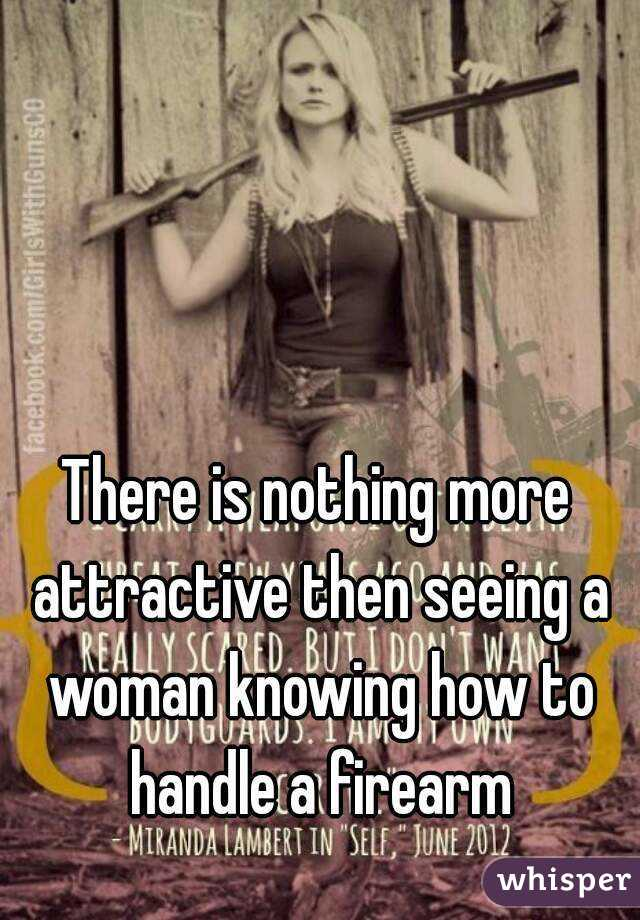 There is nothing more attractive then seeing a woman knowing how to handle a firearm
