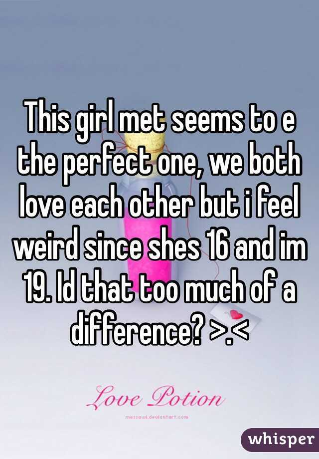 This girl met seems to e the perfect one, we both love each other but i feel weird since shes 16 and im 19. Id that too much of a difference? >.<