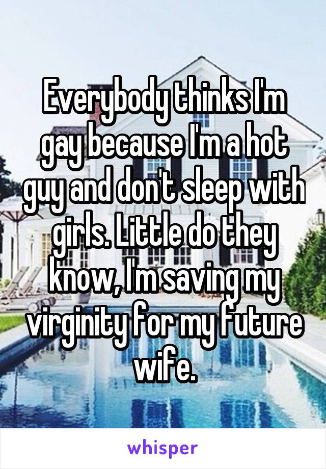 Everybody thinks I'm gay because I'm a hot guy and don't sleep with girls. Little do they know, I'm saving my virginity for my future wife.
