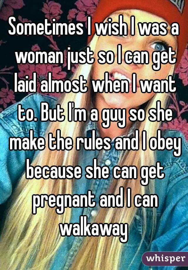 Sometimes I wish I was a woman just so I can get laid almost when I want to. But I'm a guy so she make the rules and I obey because she can get pregnant and I can walkaway