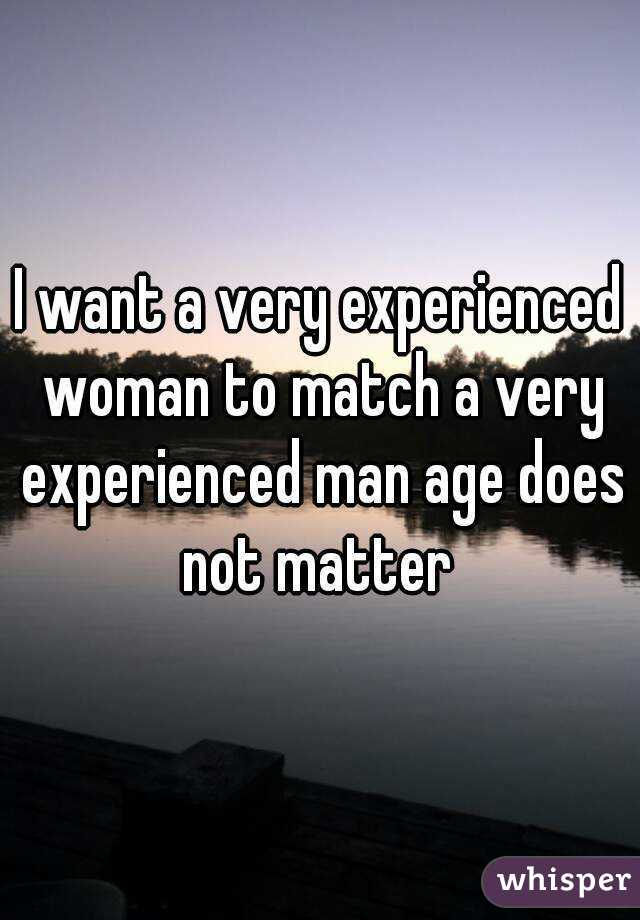 I want a very experienced woman to match a very experienced man age does not matter