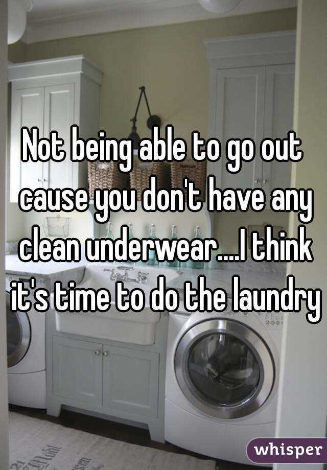 Not being able to go out cause you don't have any clean underwear....I think it's time to do the laundry