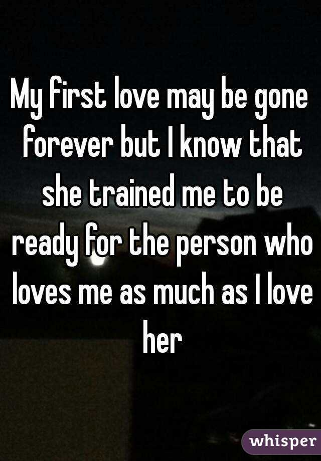 My first love may be gone forever but I know that she trained me to be ready for the person who loves me as much as I love her