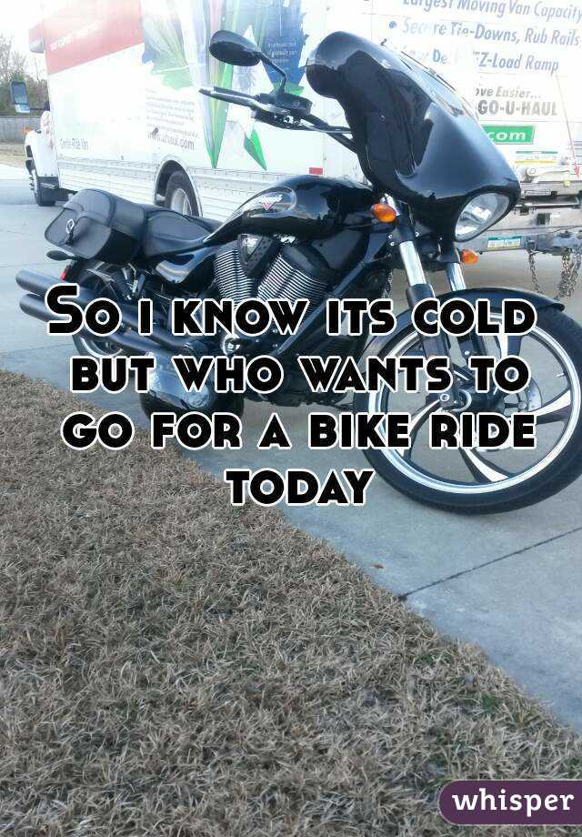 So i know its cold but who wants to go for a bike ride today