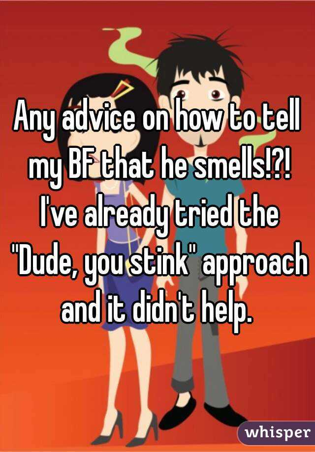 """Any advice on how to tell my BF that he smells!?! I've already tried the """"Dude, you stink"""" approach and it didn't help."""
