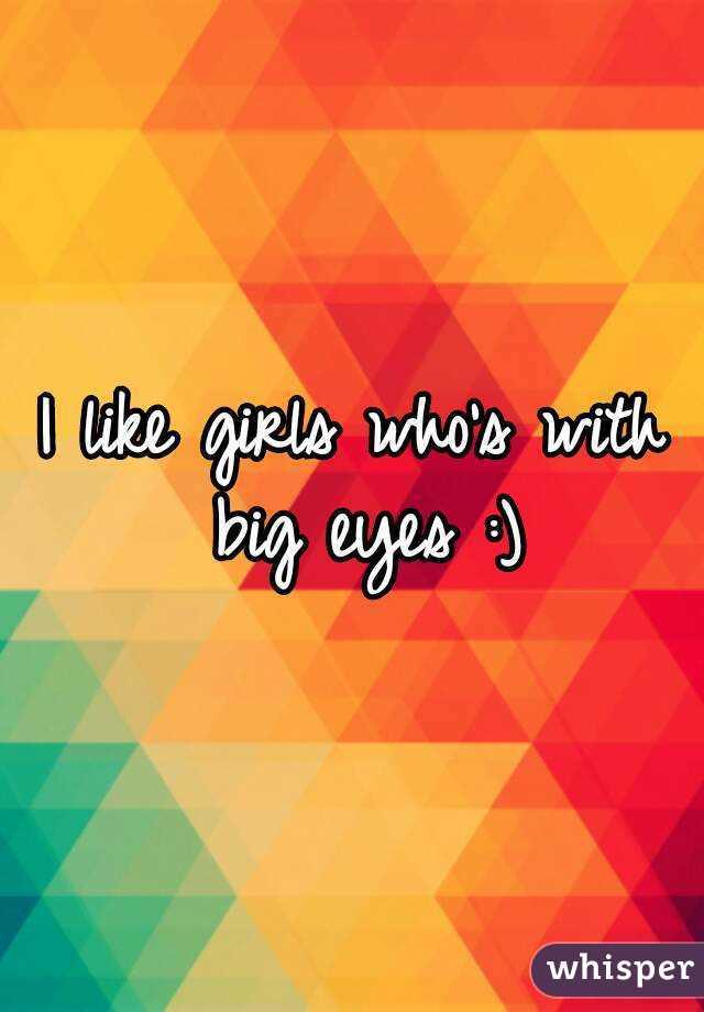 I like girls who's with big eyes :)