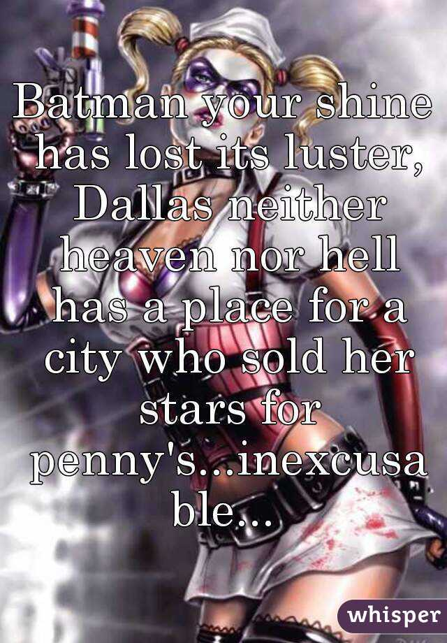 Batman your shine has lost its luster, Dallas neither heaven nor hell has a place for a city who sold her stars for penny's...inexcusable...