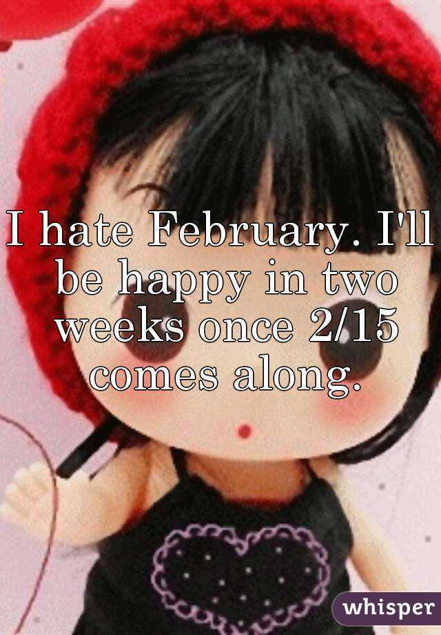 I hate February. I'll be happy in two weeks once 2/15 comes along.
