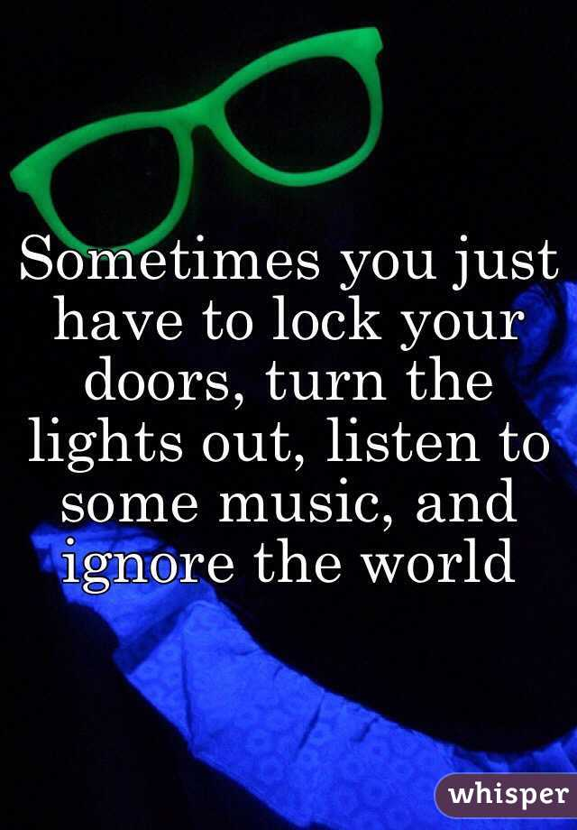 Sometimes you just have to lock your doors, turn the lights out, listen to some music, and ignore the world