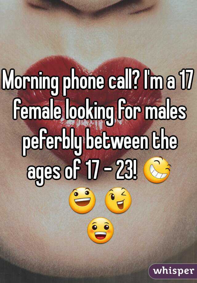 Morning phone call? I'm a 17 female looking for males peferbly between the ages of 17 - 23! 😆 😃 😉 😀