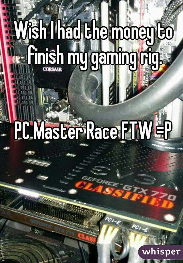 Wish I had the money to finish my gaming rig.   PC Master Race FTW =P