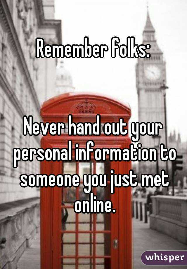 Remember folks:   Never hand out your personal information to someone you just met online.