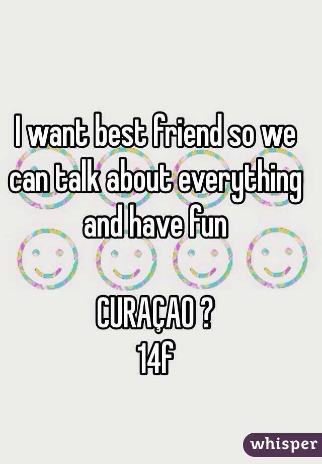 I want best friend so we can talk about everything and have fun   CURAÇAO ? 14f