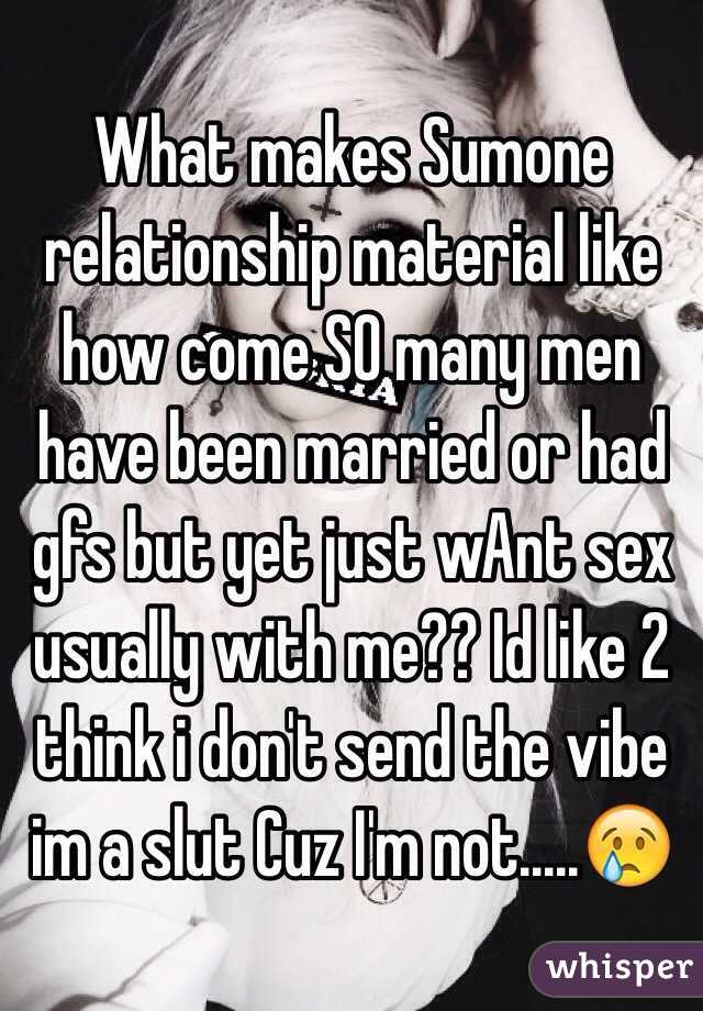 What makes Sumone relationship material like how come SO many men have been married or had gfs but yet just wAnt sex usually with me?? Id like 2 think i don't send the vibe im a slut Cuz I'm not.....😢