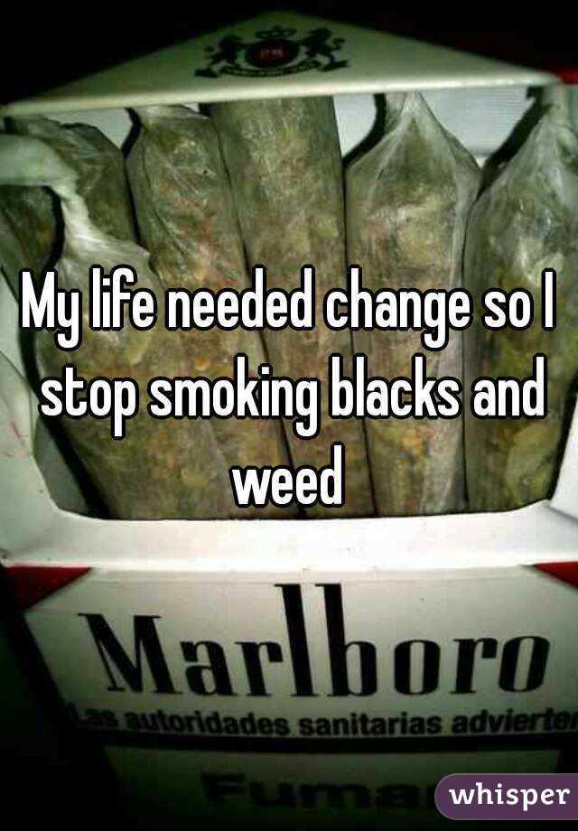 My life needed change so I stop smoking blacks and weed