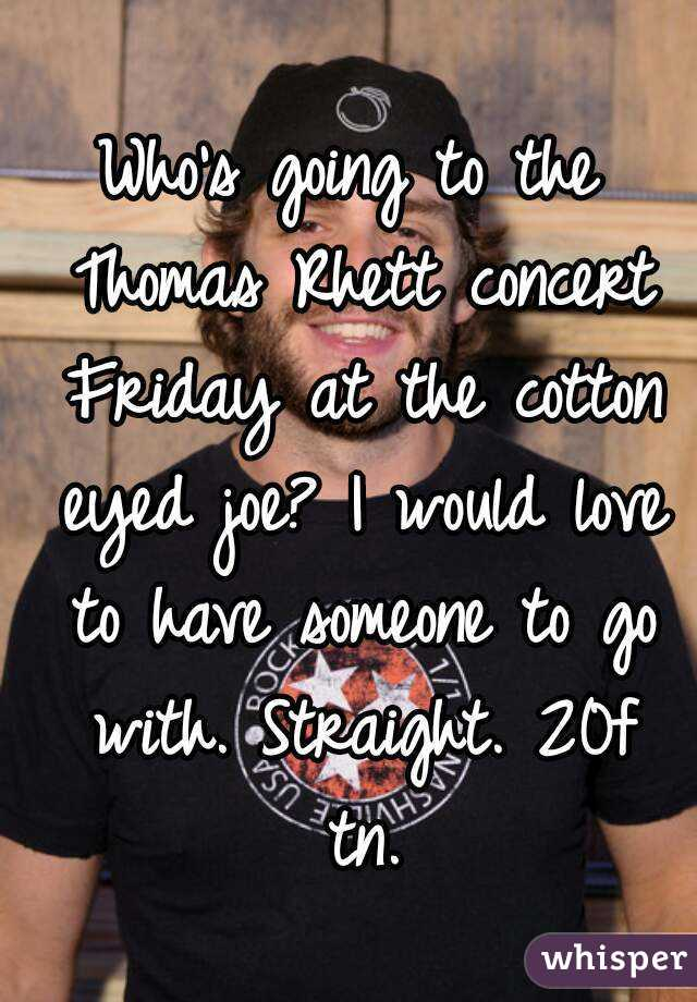 Who's going to the Thomas Rhett concert Friday at the cotton eyed joe? I would love to have someone to go with. Straight. 20f tn.