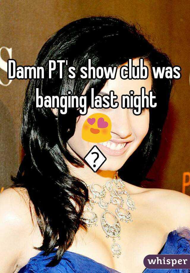 Damn PT's show club was banging last night 😍😍