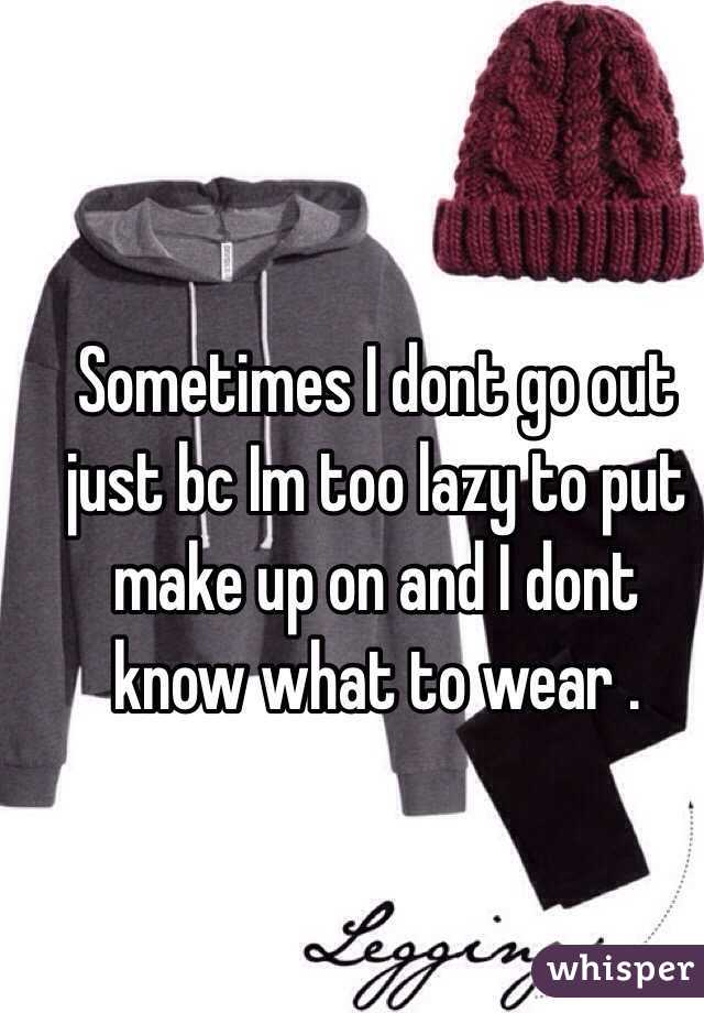Sometimes I dont go out just bc Im too lazy to put make up on and I dont know what to wear .