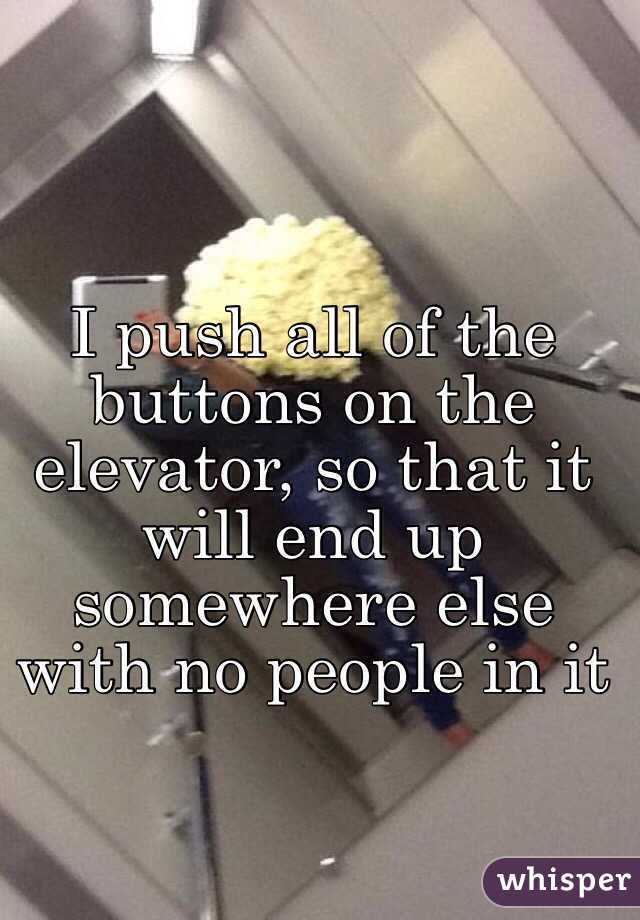I push all of the buttons on the elevator, so that it will end up somewhere else with no people in it