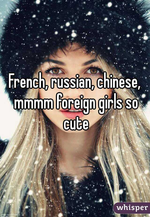 French, russian, chinese, mmmm foreign girls so cute