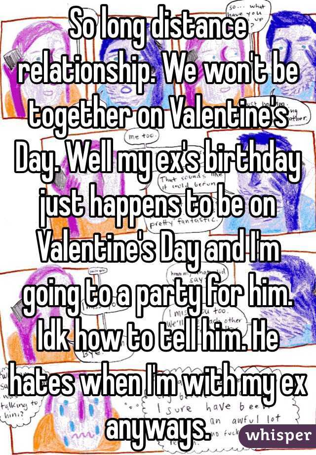 So long distance relationship. We won't be together on Valentine's Day. Well my ex's birthday just happens to be on Valentine's Day and I'm going to a party for him. Idk how to tell him. He hates when I'm with my ex anyways.