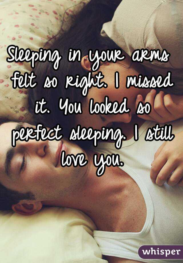 Sleeping in your arms felt so right. I missed it. You looked so perfect sleeping. I still love you.