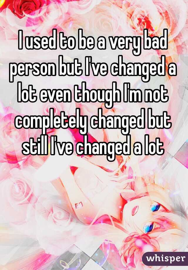 I used to be a very bad person but I've changed a lot even though I'm not completely changed but still I've changed a lot