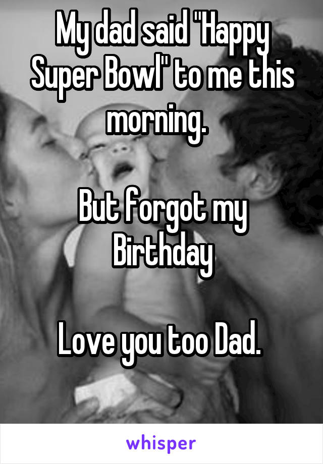 """My dad said """"Happy Super Bowl"""" to me this morning.    But forgot my Birthday  Love you too Dad."""