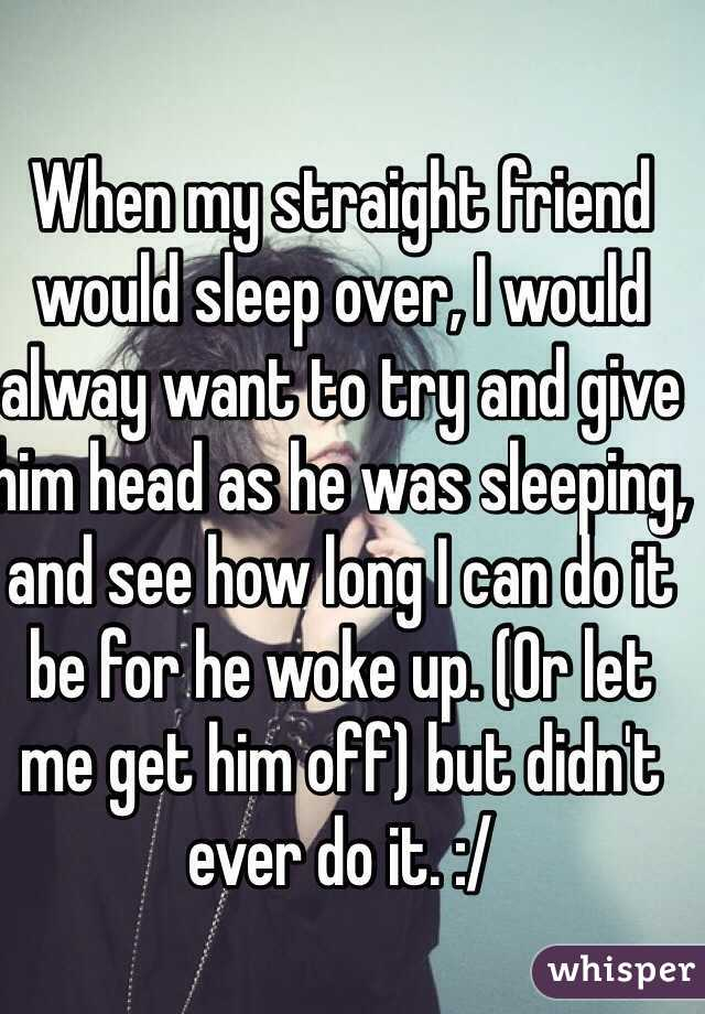 when my straight friend would sleep over i would alway want to try