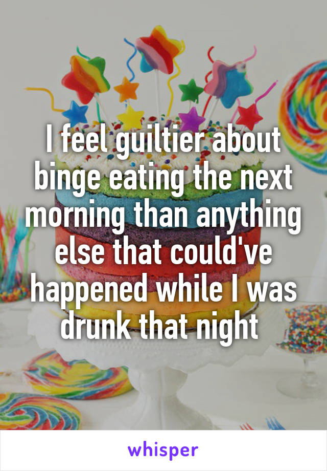 I feel guiltier about binge eating the next morning than anything else that could've happened while I was drunk that night