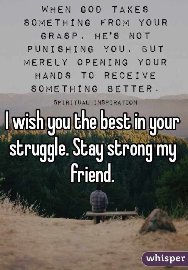 I Wish You The Best In Your Struggle Stay Strong My Friend
