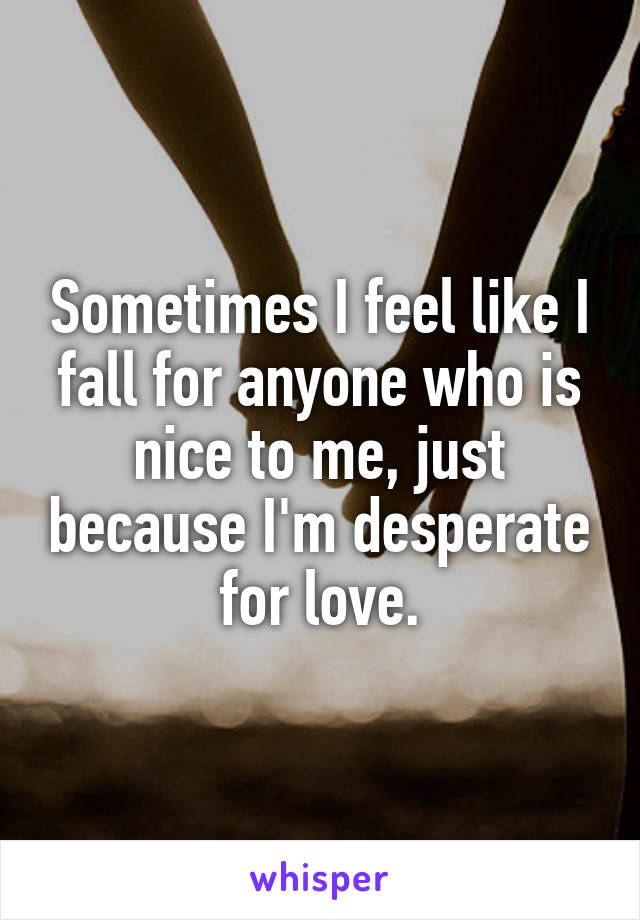 Sometimes I feel like I fall for anyone who is nice to me, just because I'm desperate for love.