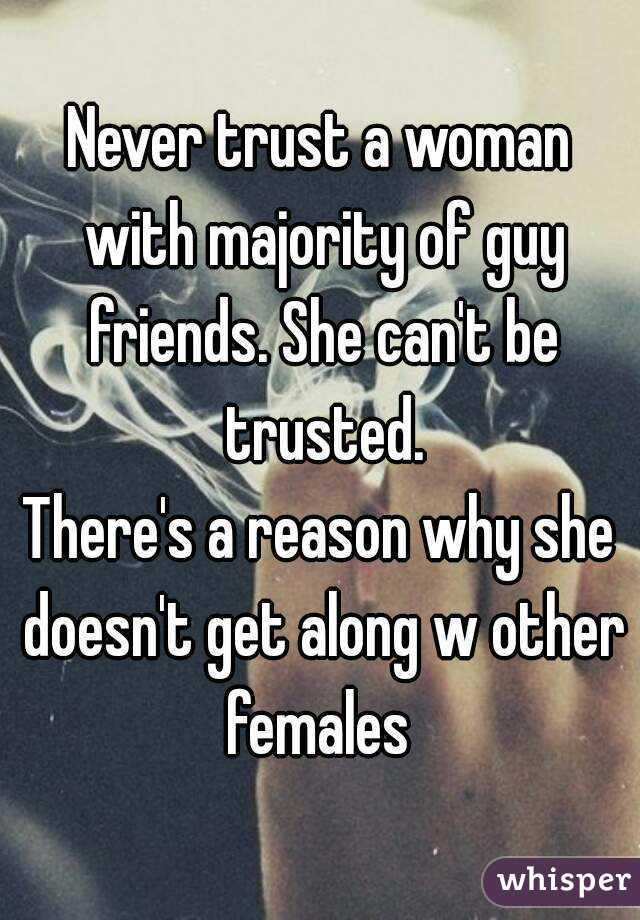 Never trust a woman with majority of guy friends. She can