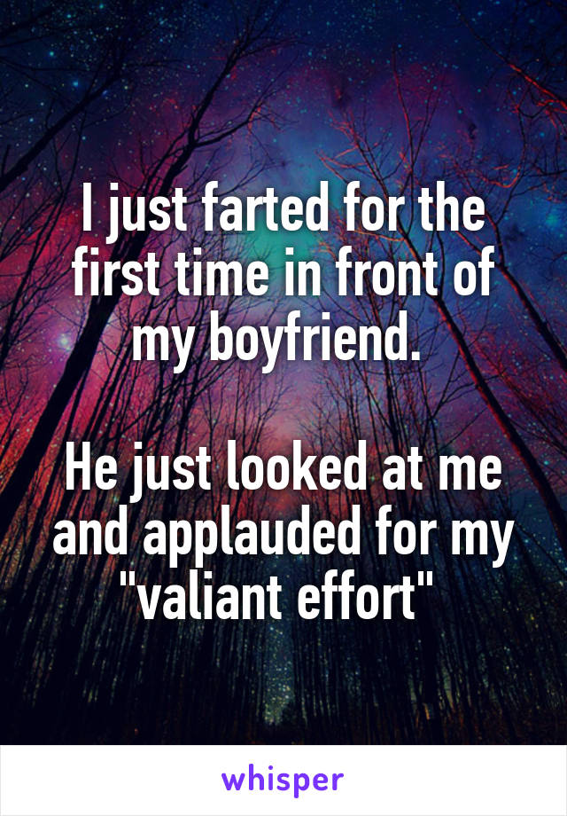 """I just farted for the first time in front of my boyfriend.   He just looked at me and applauded for my """"valiant effort"""""""