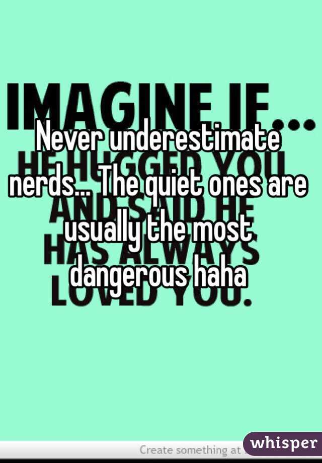 Never underestimate nerds... The quiet ones are usually the most ...