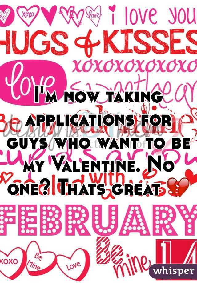 Iu0027m Now Taking Applications For Guys Who Want To Be My Valentine. No One?